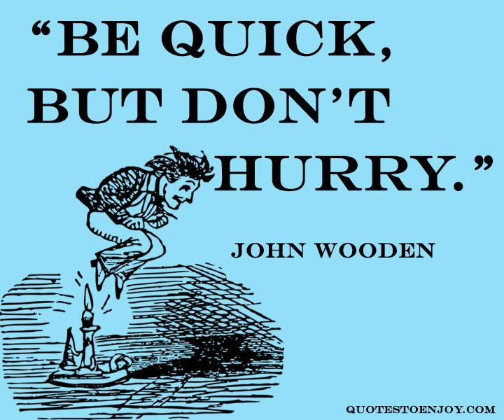Quick Quote: Be Quick, But Don't Hurry. - John Wooden