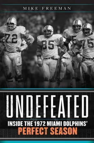 Undefeated  Inside the 1972 Miami Dolphins  Perfect Season - Mike Freeman 0cd7b4f8f22c1