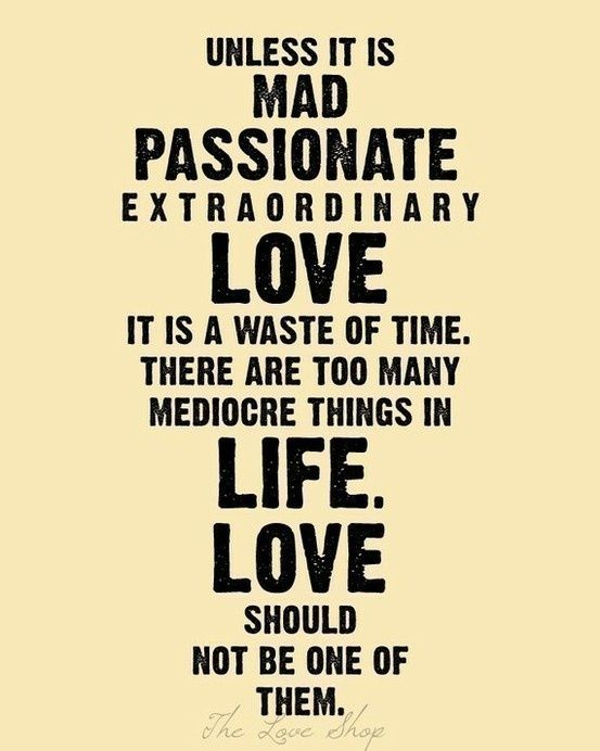 Unless It Is Mad P Ionate Extraordinary Love It Is A Waste Of Time There Are Too Many Mediocre Things In Life Love Should Not Be One Of Them