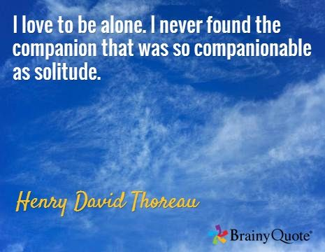 I love to be alone. I never found the companion that was so companionable as solitude. / Henry David Thoreau