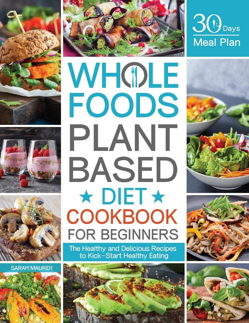 Whole Foods Plant Based Diet Cookbook For Beginners The Healthy And Delicious Recipes With 30 Days Meal Plan To Kick Start Healthy Eating Cookbooks For Beginners Whole Food Recipes Plant Based Diet
