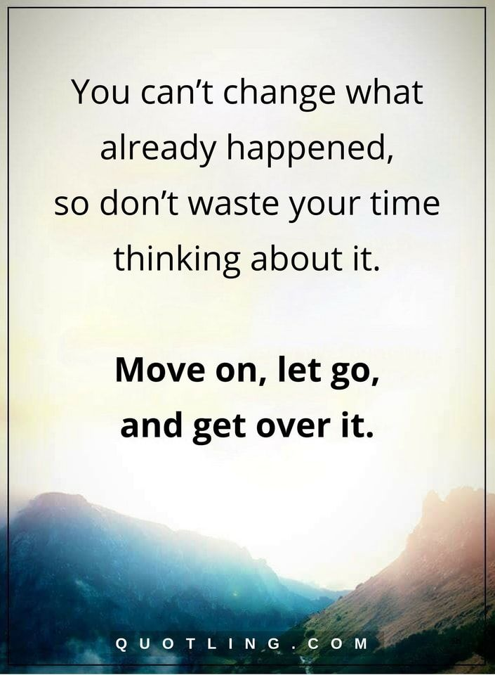 Moving On Quotes You Can T Change What Already Happened So Don T Waste Your Time Thinking About It Mo Quotes About Moving On Body Positive Quotes Mood Quotes