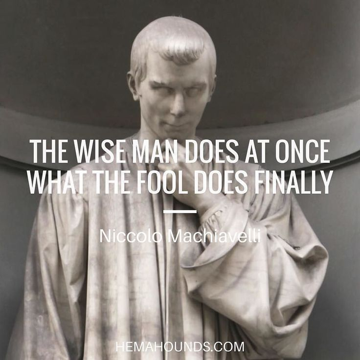 Niccolo Machiavelli: Here is another quote from Niccolo Machiavelli. I think this fall under universal wisdo...