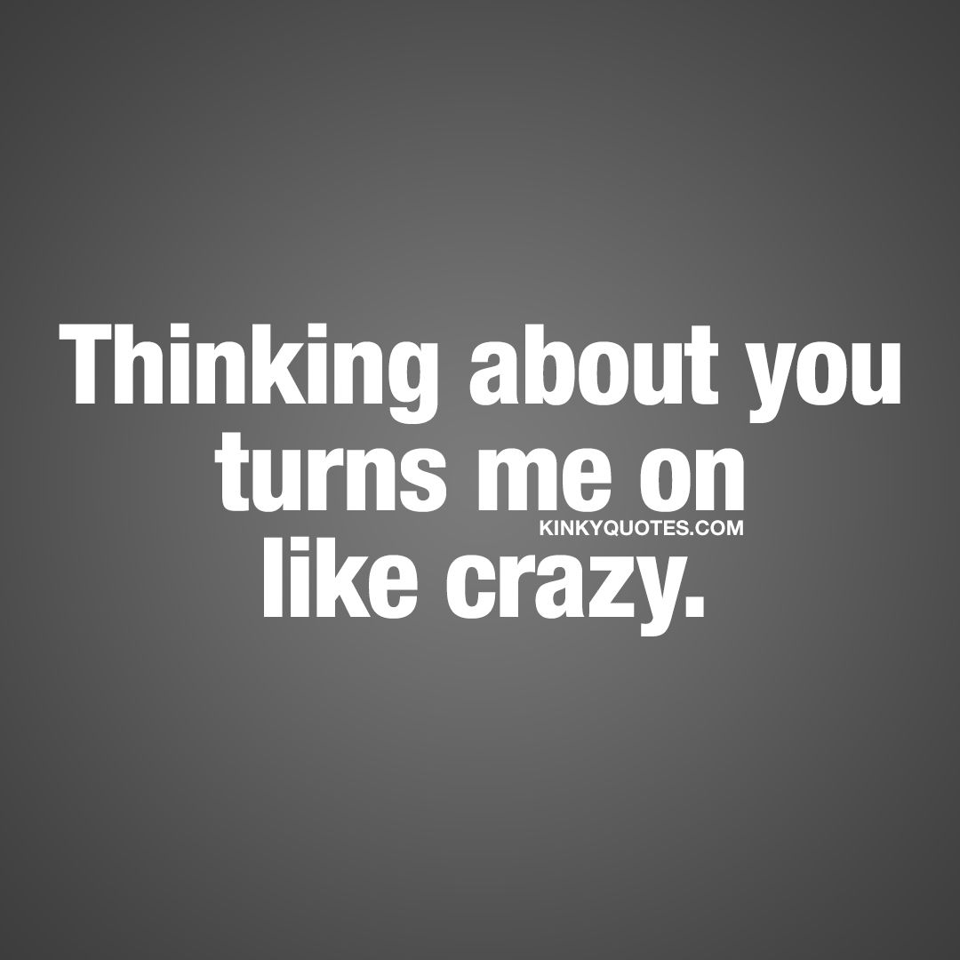 Quotes To Turn Her On | Turn On Quotes Thinking About You Turns Me On Like Crazy
