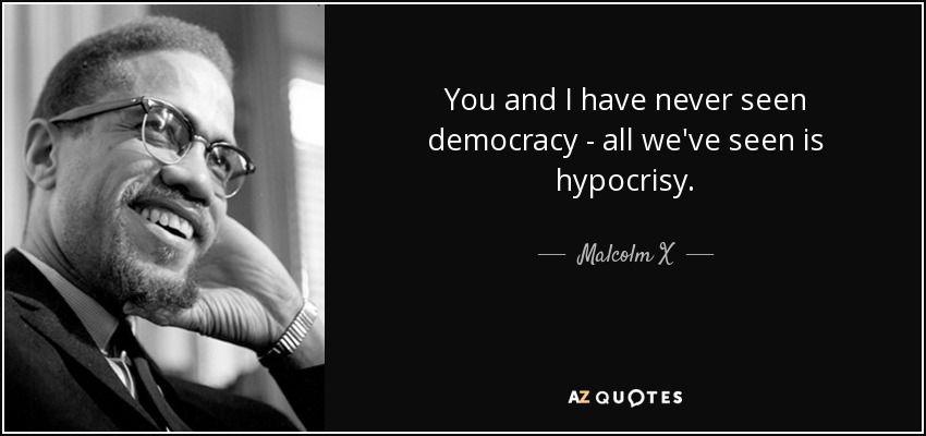 Hypocrisy Democracy Quotes Google Search Malcolm X Quotes