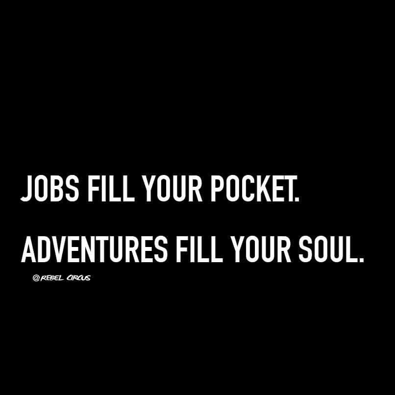 Jobs fill your pocket. Adventures fill your soul ...