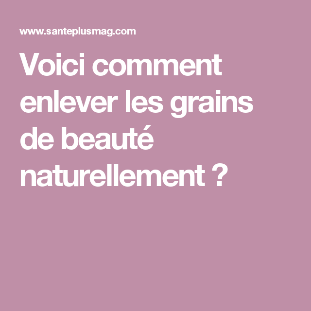 Voici Comment Enlever Les Grains De Beauté Naturellement Body Care Masque Anti Age Make Beauty