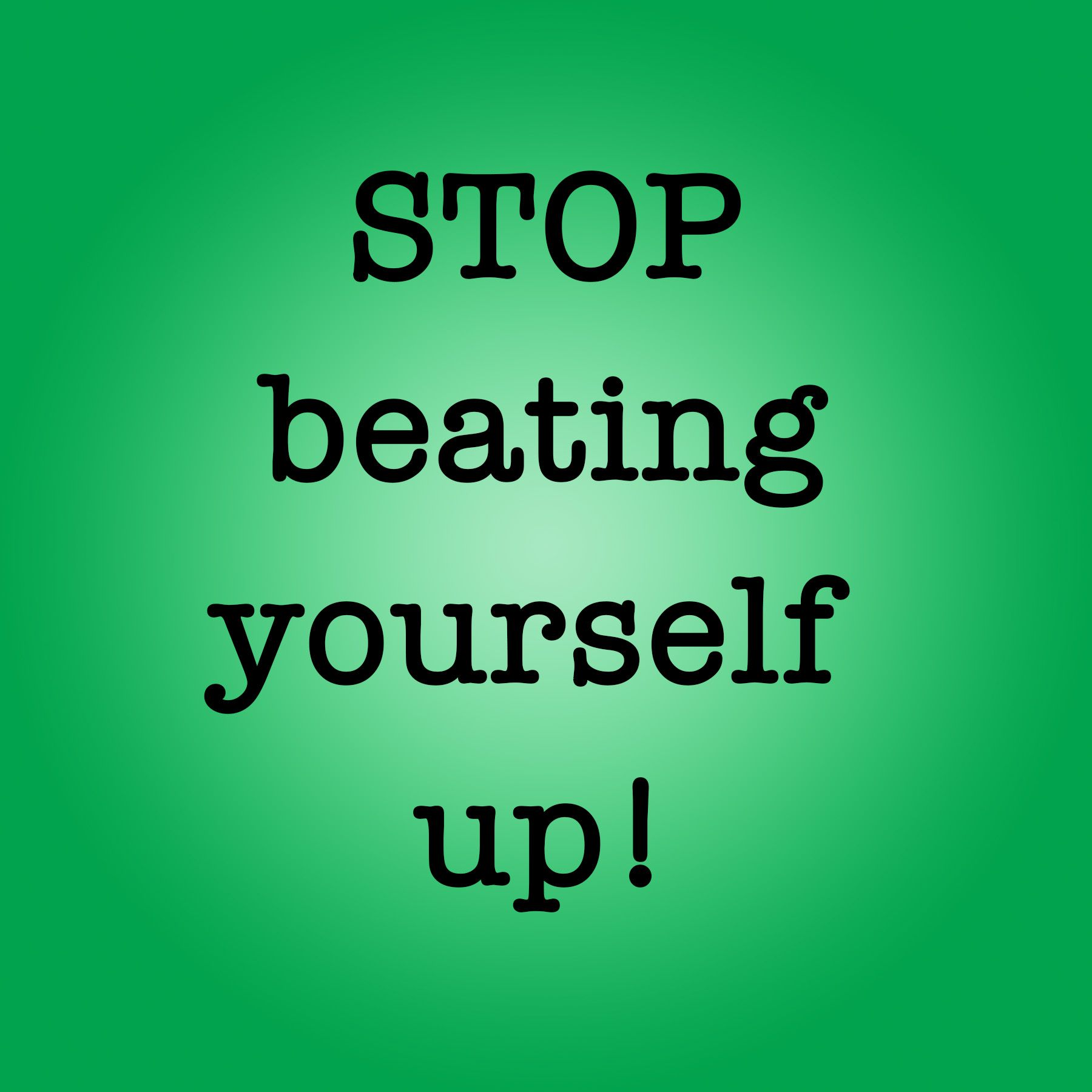 Blog Post: Stop Beating Yourself Up