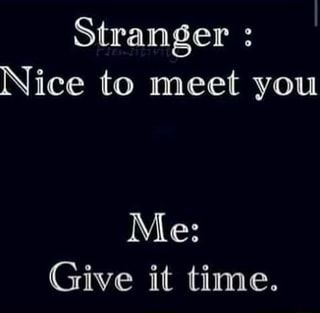 Stranger : Nice to meet you Me: Give it time. - )