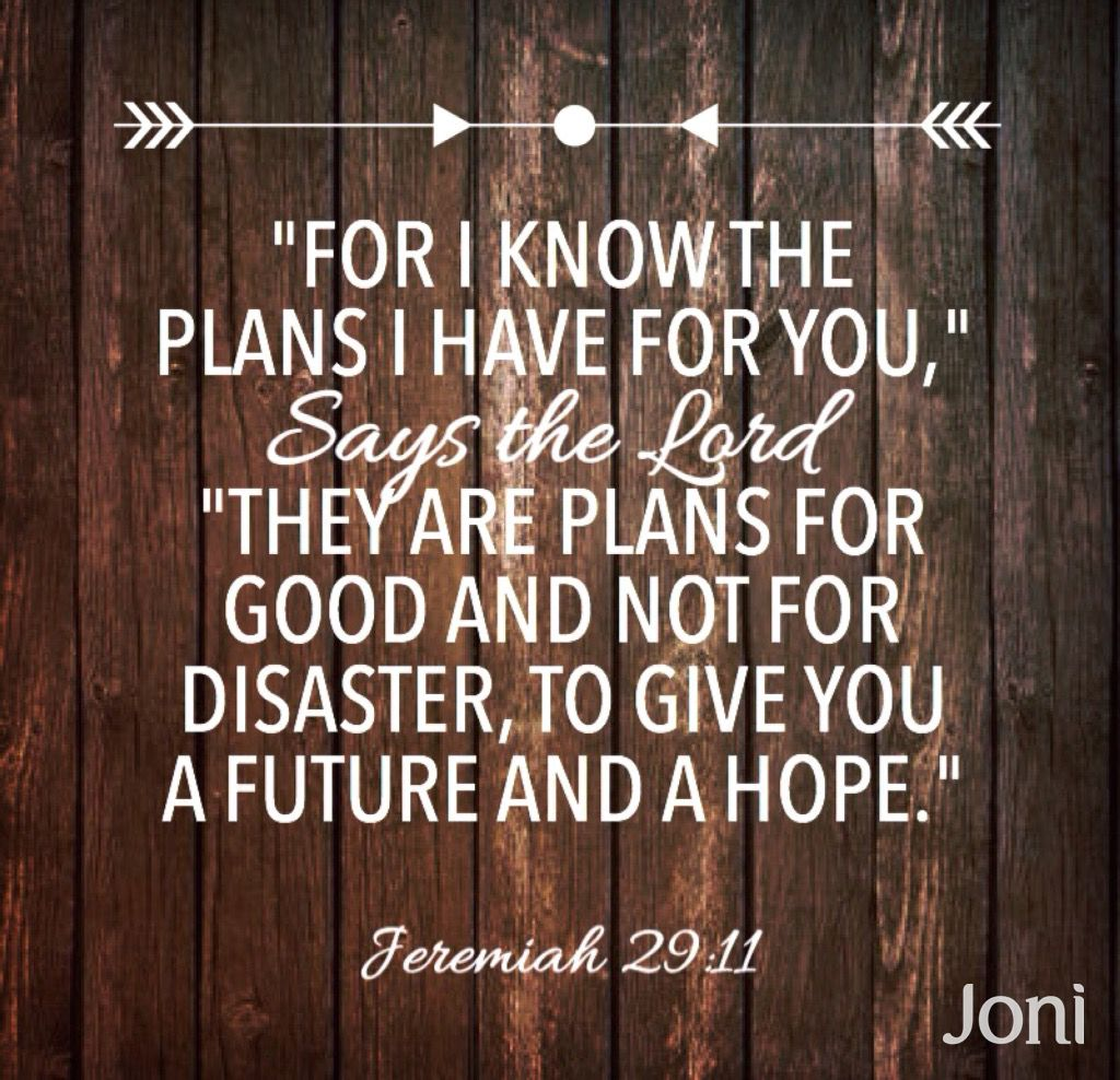 """""""'For I know the plans I have for you,' says the Lord. 'They are plans for good and not for disaster, to give you a future and a hope.'"""" -Jeremiah 29:11 [Daystar.com]"""