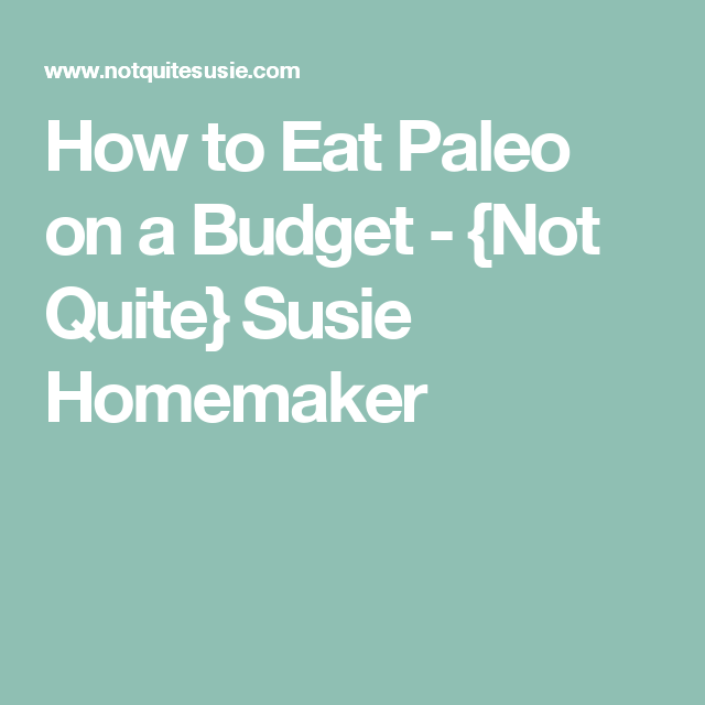 How to Eat Paleo on a Budget - {Not Quite} Susie Homemaker