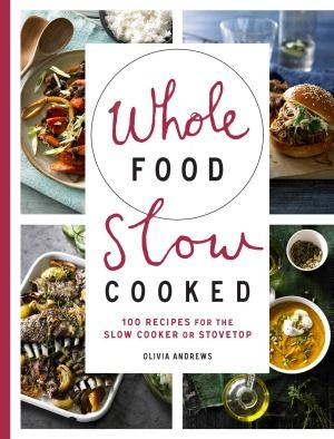 Recipes And Images From Whole Food Slow Cooked By Olivia Andrews Murdoch Books Whole Food Recipes Vegan Slow Cooker Slow Cooker Recipes