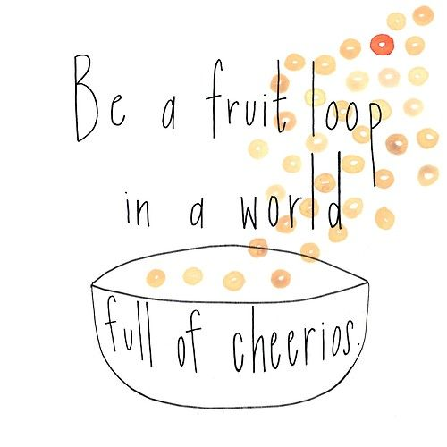 Be A Fruitloop In A World Full Of Cheerios Quote: I Just Think That This Is A Cute Quirky Little Say, Said