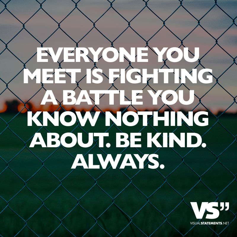 Everyone you meet is fighting a battle you know nothing about. Be