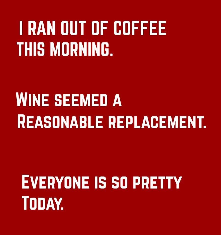 i ran out of coffee today i thought wine was a reasonable replacement everyone is so pretty today wine quotes wine jokes wine humor i ran out of coffee today i thought