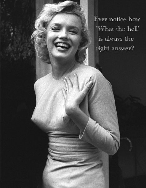 "Marilyn Monroe ""Ever notice how 'What the hell' is always the right answer?"""