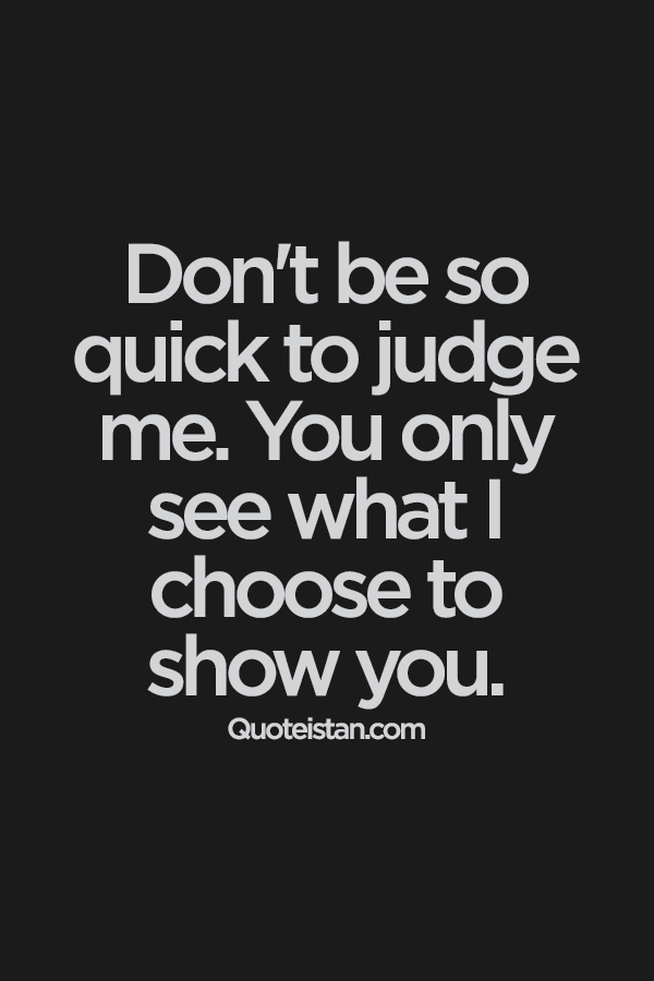 Dont Be So Quick To Judge Me You Only See What I Choose To Show