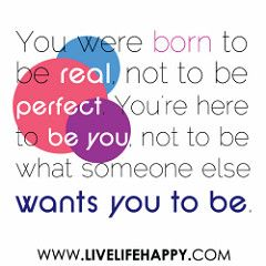"""""""You were born to be real, not to be perfect. You're here to be you, not to be what someone else wants you to be."""" 