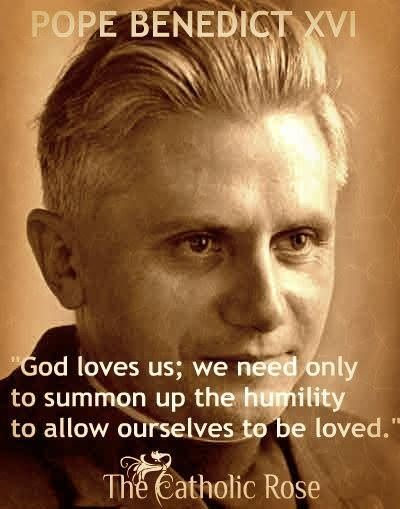 """""""God loves us; we need only to summon up the humility to allow ourselves to be loved."""" - Pope Benedict XVI"""