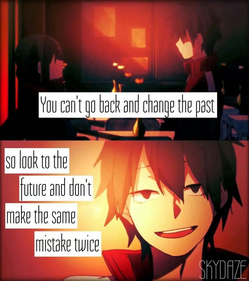 You cant go back and change the past so look to the future and dont make the same mistake twice