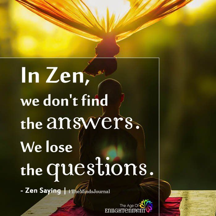 In Zen, We Don't Find The Answers