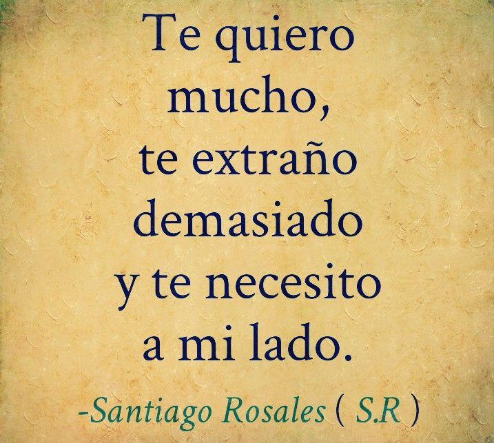 Te Quiero Mucho Te Extraño Demasiado Y Te Necesito A Mi Lado Santiago Rosales S R Life Quotes Amor Quotes Inspirational Words