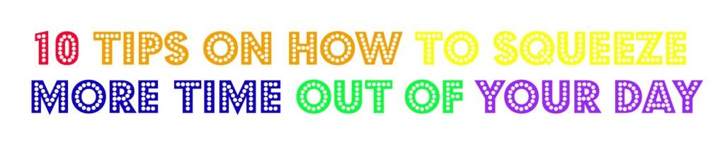 10 Tips On How To Squeeze More Time Out Of Your Day - See more at: http://www.familyreviewguide.com/2014/01/14/10-tips-on-how-to-squeeze-more-time-out-of-your-day/#sthash.fICjIm2m.dpuf