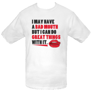 I may have a bad mouth but I can do great things with it. Personalized T-Shirt - White $13.49