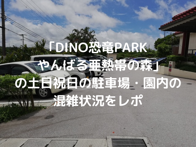 6月末の土曜日に「DINO恐竜PARKやんばる亜熱帯の森」行ってきました。当日は、ちょうど梅雨明け宣言で天気は快晴!とっても暑かったです。今回は、土日祝日の駐車場・園内の混雑状況をご紹介していこうと思います。