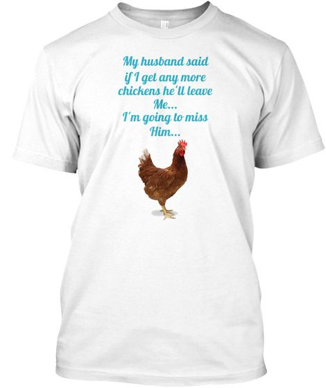 My Husband Said If I Get Any More Chickens Hell Leave Me Im Going To Miss Him White T
