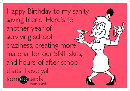 Happy Birthday To My Sanity Saving Friend Here S To Another Year Of Surviving School Craziness Creating More Material For Our Snl Skits And Hours Of After Sc Wishes For Mother Birthday