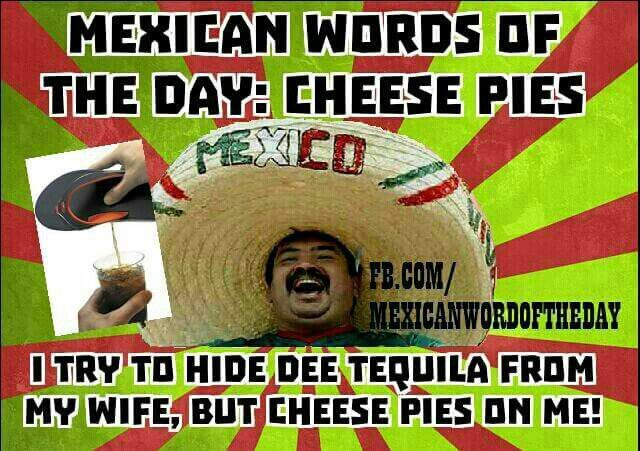 Mexican Wotd Cheese Pies Mexican Words Word Of The Day Mexican Jokes