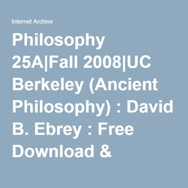 Philosophy 25a Fall 2008 Uc Berkeley Ancient Philosophy David B Ebrey Free Download Borrow And Streaming Internet Archive Philosophy Internet Archive Berkeley