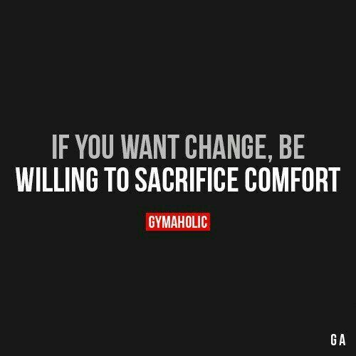 If You Want Change Be Willing To Sacrifice Comfort Fitness