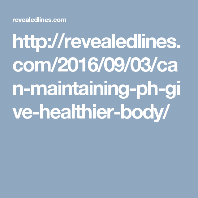 http://revealedlines.com/2016/09/03/can-maintaining-ph-give-healthier-body/
