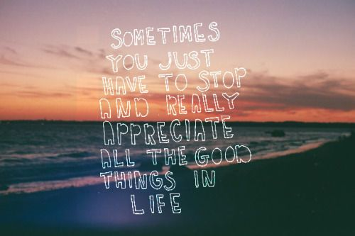 Appreciate The Good Life Quotes Tumblr Work Quotes Inspirational Love Quotes Photos