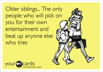 Older Siblings The Only People Who Will Pick On You For Their Own Entertainment And Beat Up Anyone Else Who Tries Funny Quotes Humor Quotes