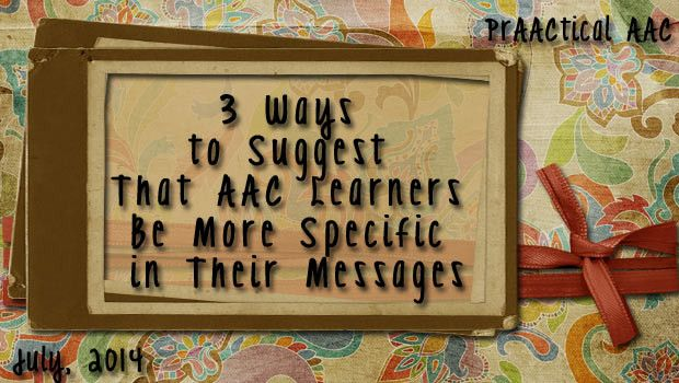 3 Ways to Suggest That AAC Learners Be More Specific in Their Messages