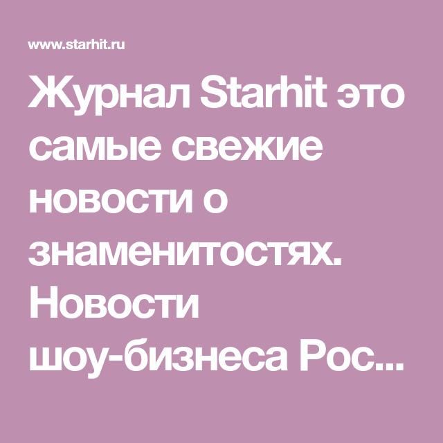 новости шоу бизнеса россии светская хроника и новости о звездах сайт Starhit Ru новости о звездах бизнес новости