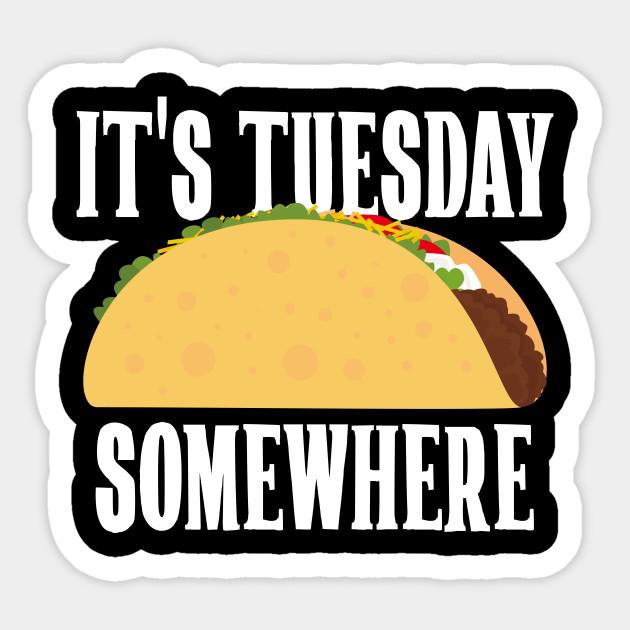 It S Tuesday Somewhere Taco Night Its Tuesday Somewhere Funny Lebron James It S Taco Tuesday Somewhere Sticker Teepublic Taco Night Taco Tuesday Tacos