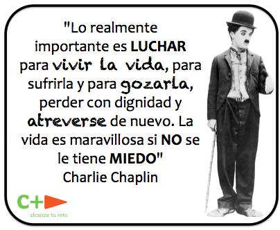 """... """"Lo realmente importante es luchar para vivir la vida, para sufrirla y para gozarla, perder con dignidad y atreverse de nuevo. La vida es maravillosa si no se le tiene miedo"""". Charles Chaplin."""