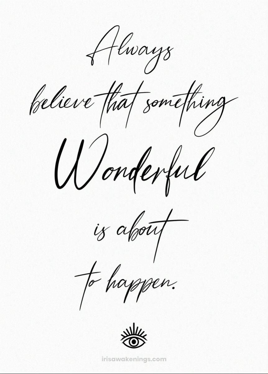 Always believe that something wonderful is about to happen ♥