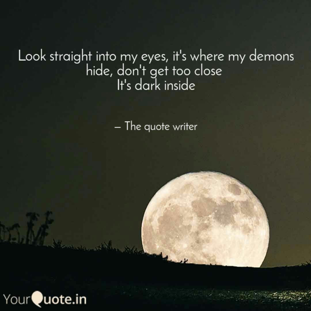 Look Straight Into My Eyes It S Where My Demons Hide Don T Get Too Close It S Dark Inside Writer Quotes My Eyes Eyes