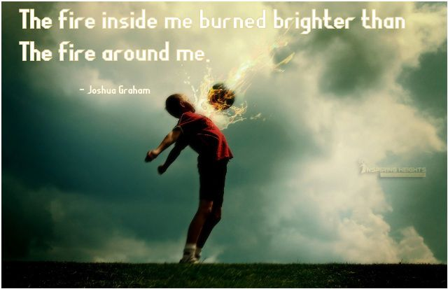 The fire inside me burned brighter than  the fire around me.