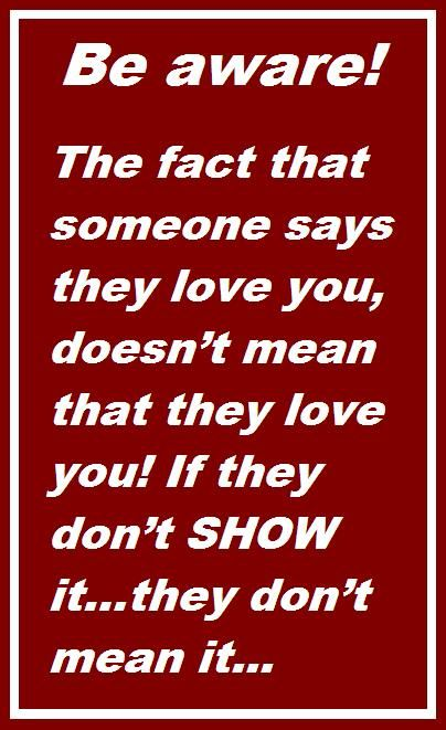 SO TRUE! The fact that someone says they love you, doesn't mean that they love you! If they don't SHOW it…they don't mean it