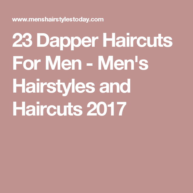 23 Dapper Haircuts For Men - Men's Hairstyles and Haircuts 2017