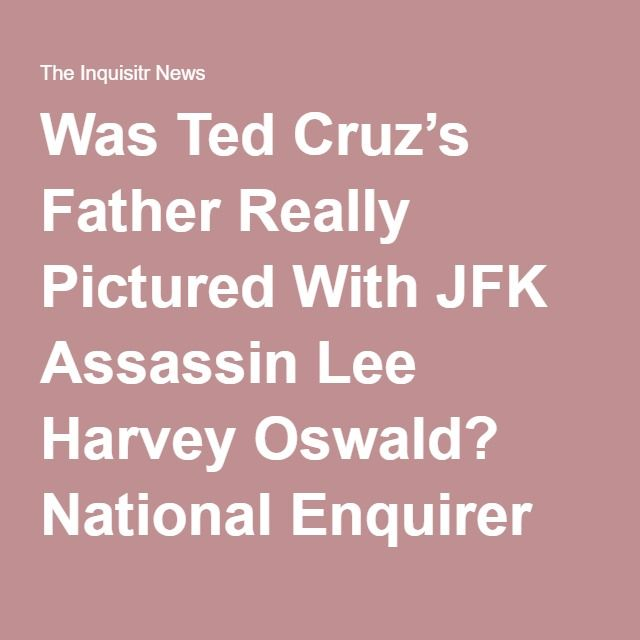 Was Ted Cruz's Father Really Pictured With JFK Assassin Lee Harvey Oswald? National Enquirer Attacks Cruz Again.  Interesting but relevant not really other than it goes to Ted's upbringing, and even then.......