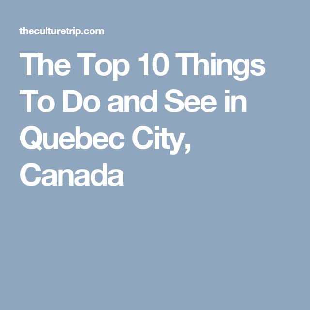 The Top Things To Do And See In Quebec City Canada Quebec - 10 things to see and do in quebec city