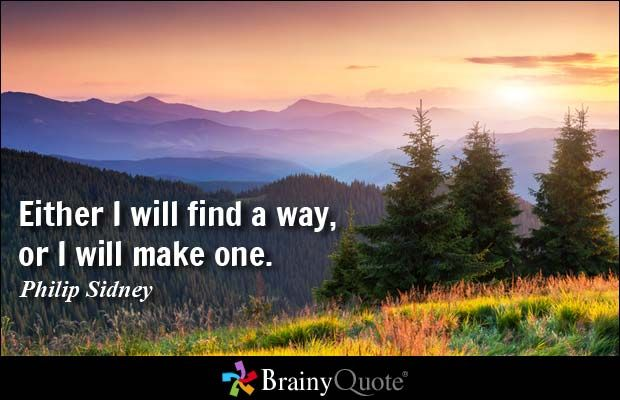 Either I will find a way, or I will make one. - Philip Sidney
