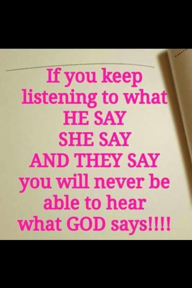 If you keep listening to what, he says, she says & they say ...